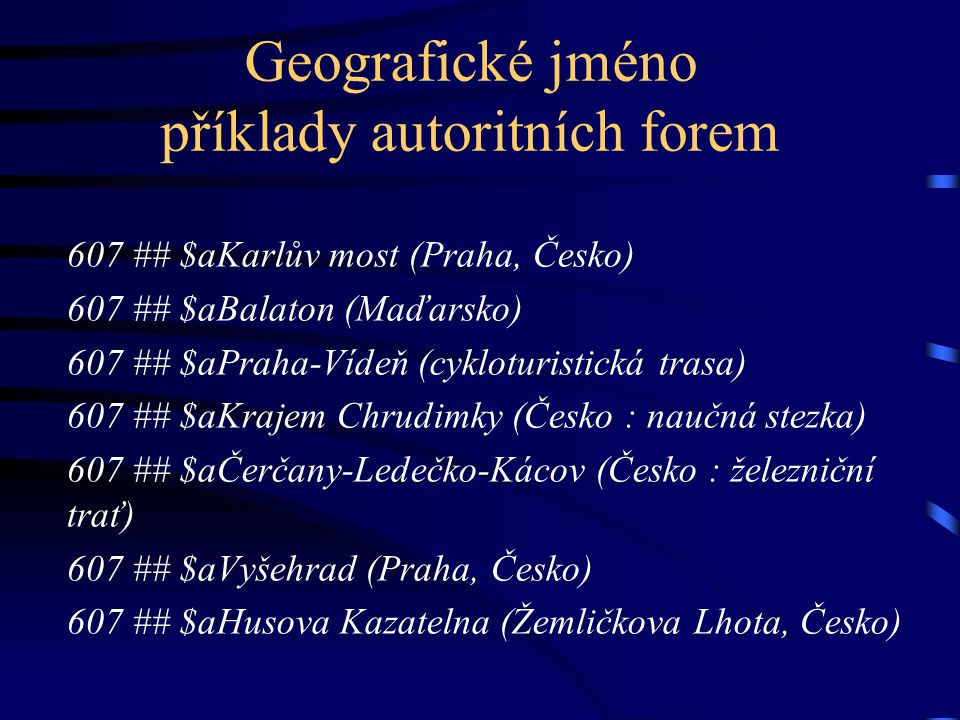 Geografické jméno příklady autoritních forem 607 ## $aKarlův most (Praha, Česko) 607 ## $aBalaton (Maďarsko) 607 ## $aPraha-Vídeň (cykloturistická tra