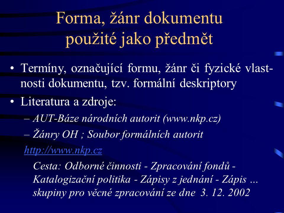 Forma, žánr dokumentu použité jako předmět •Termíny, označující formu, žánr či fyzické vlast- nosti dokumentu, tzv. formální deskriptory •Literatura a