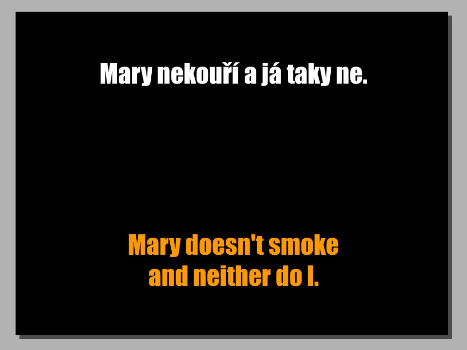 Mary nekouří a já taky ne. Mary doesn t smoke and neither do I.