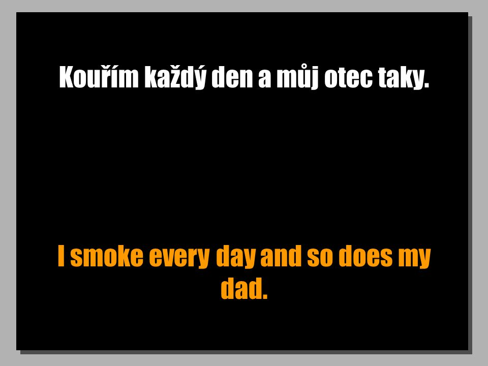 Kouřím každý den a můj otec taky. I smoke every day and so does my dad.