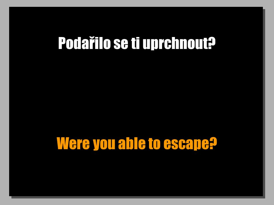 Podařilo se ti uprchnout Were you able to escape