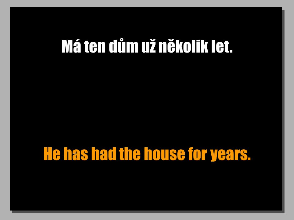 Má ten dům už několik let. He has had the house for years.
