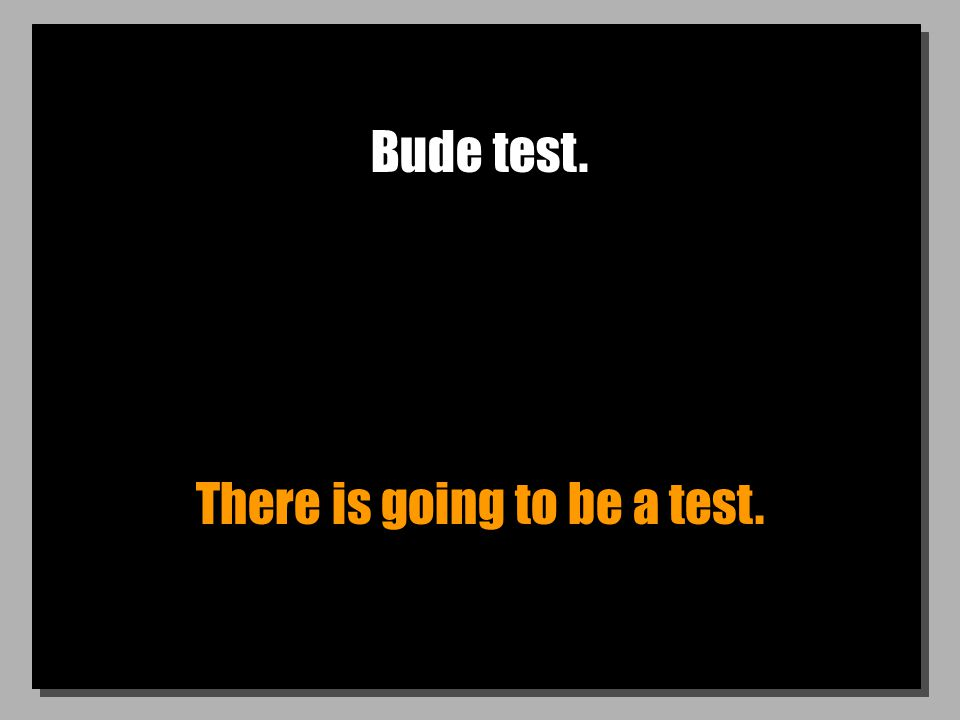 Bude test. There is going to be a test.