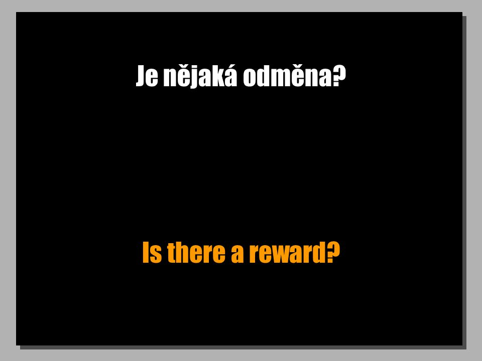 Bude odměna? Is there going to be a reward?
