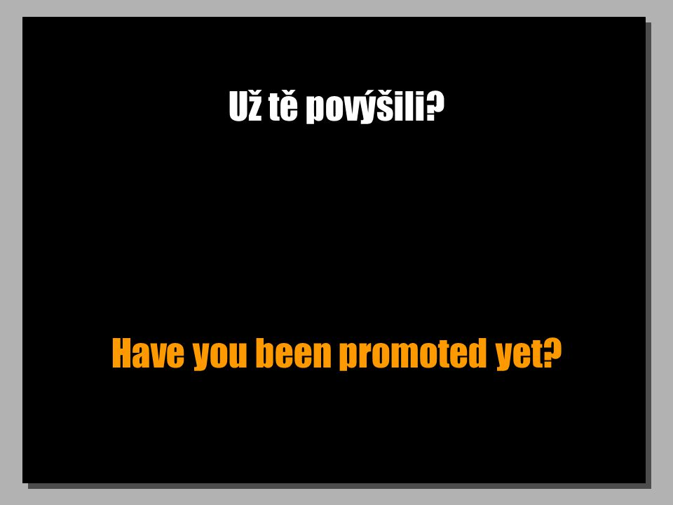 Už tě povýšili Have you been promoted yet