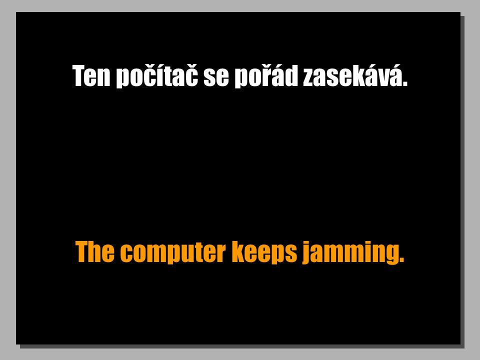 Ten počítač se pořád zasekává. The computer keeps jamming.