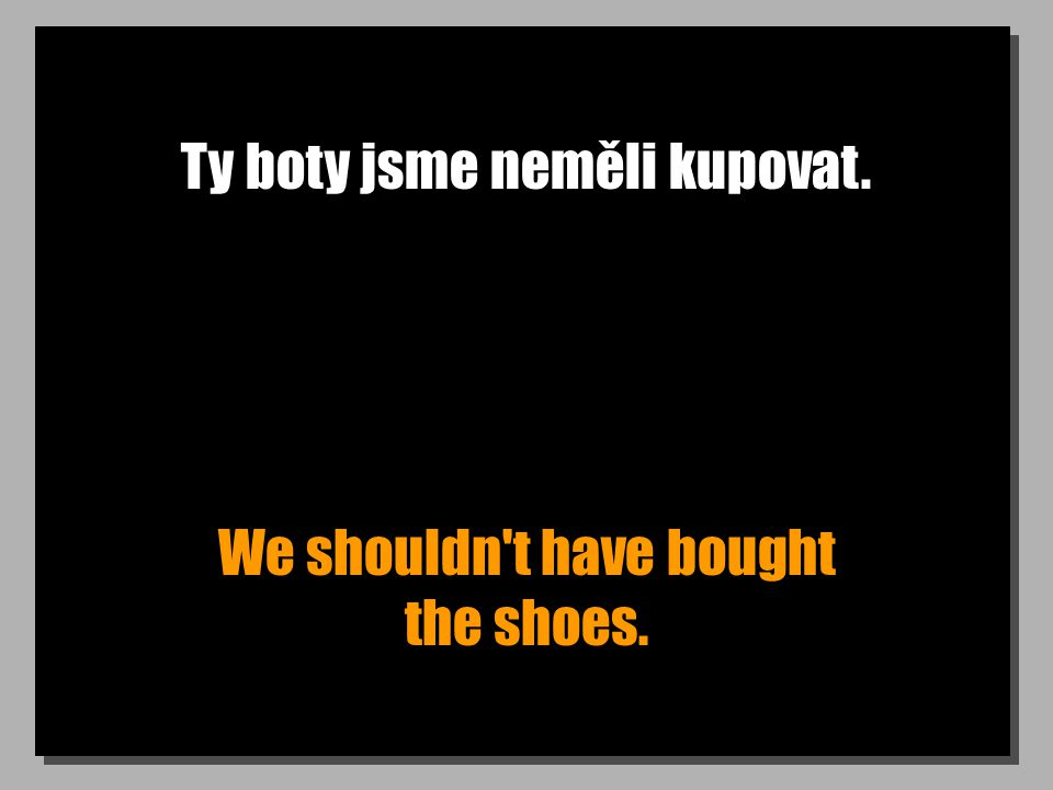 Ty boty jsme neměli kupovat. We shouldn t have bought the shoes.