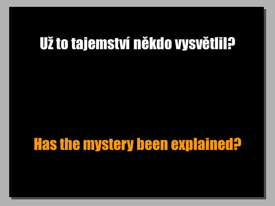 Už to tajemství někdo vysvětlil? Has the mystery been explained?