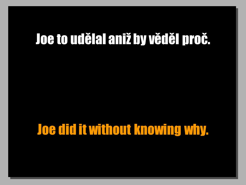 Joe to udělal aniž by věděl proč. Joe did it without knowing why.