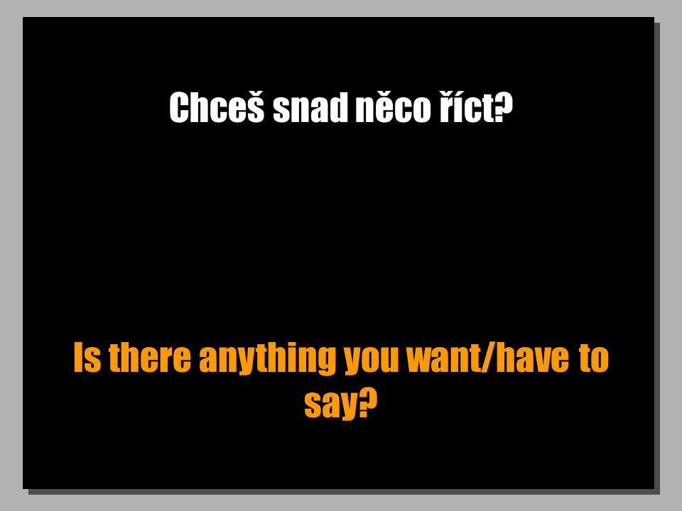 Chceš snad něco říct Is there anything you want/have to say