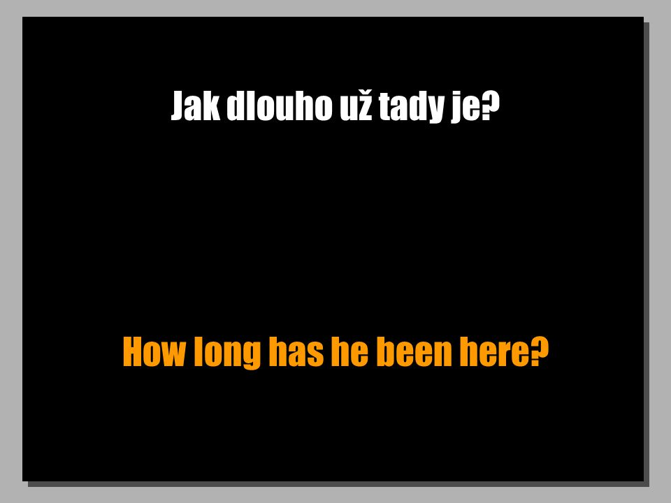 Jak dlouho už tady je? How long has he been here?