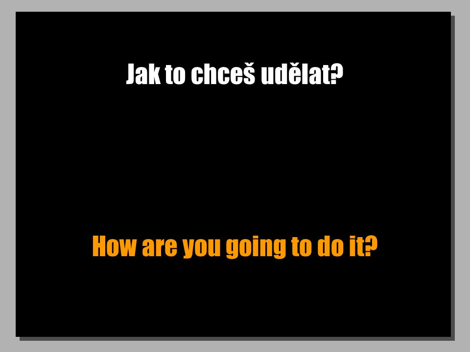 Jak to chceš udělat How are you going to do it