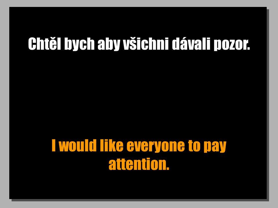 Chtěl bych aby všichni dávali pozor. I would like everyone to pay attention.