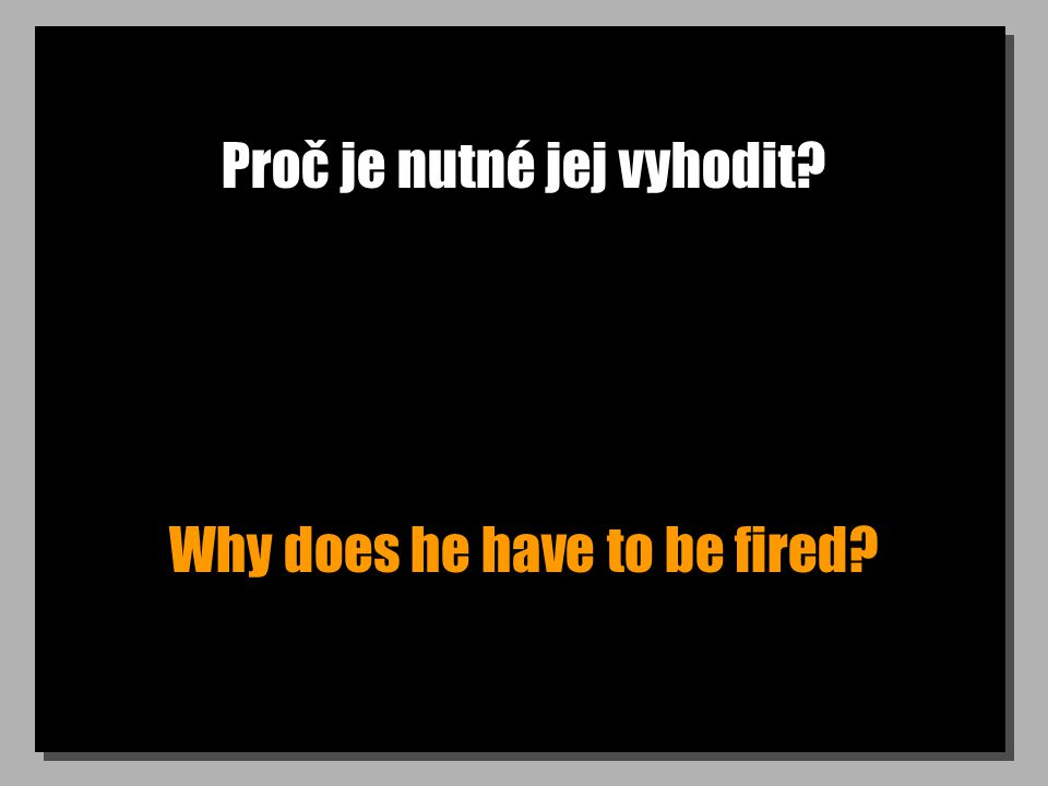 Proč je nutné jej vyhodit? Why does he have to be fired?