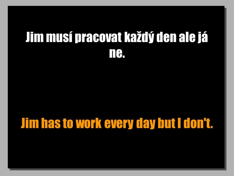 Jim musí pracovat každý den ale já ne. Jim has to work every day but I don t.