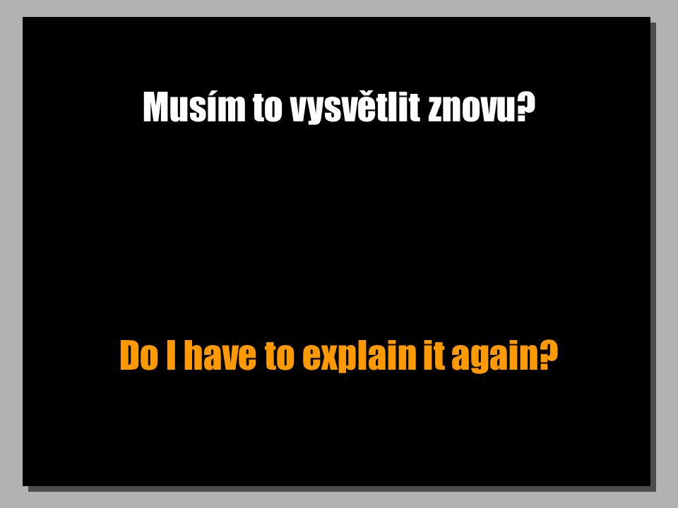 Musím to vysvětlit znovu Do I have to explain it again