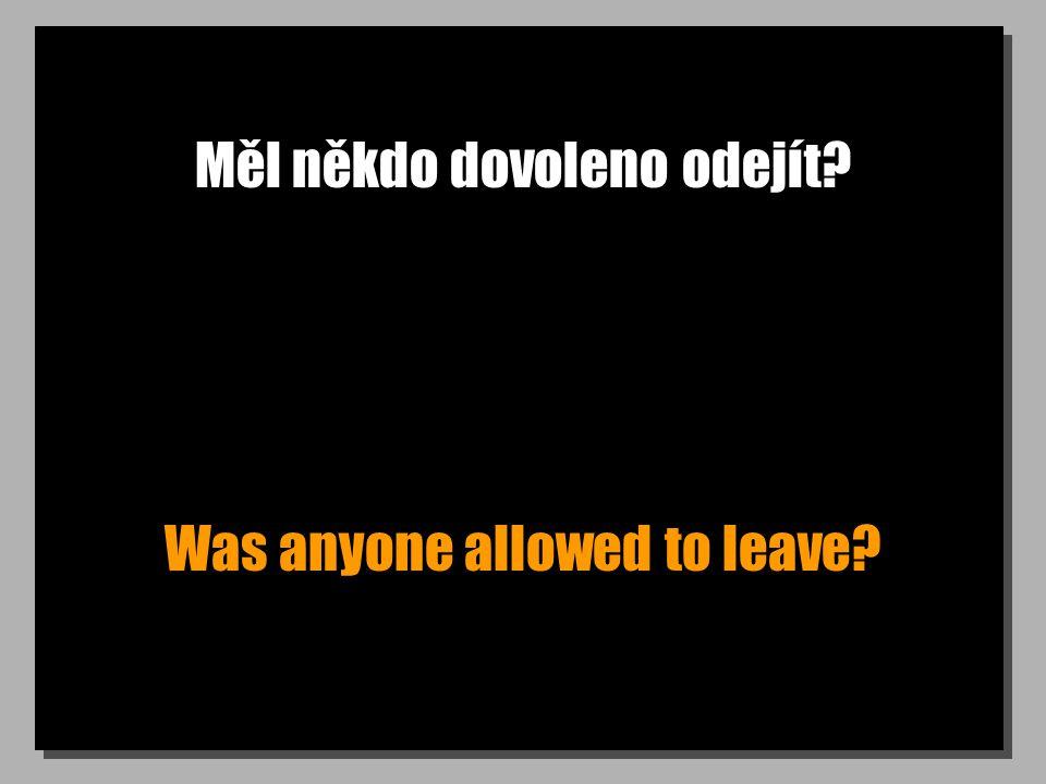 Měl někdo dovoleno odejít? Was anyone allowed to leave?