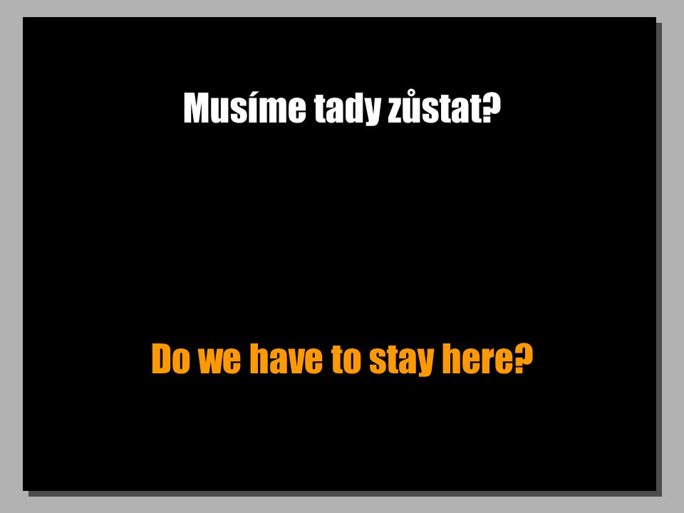 Musíme tady zůstat Do we have to stay here