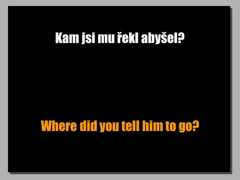Kam jsi mu řekl abyšel Where did you tell him to go
