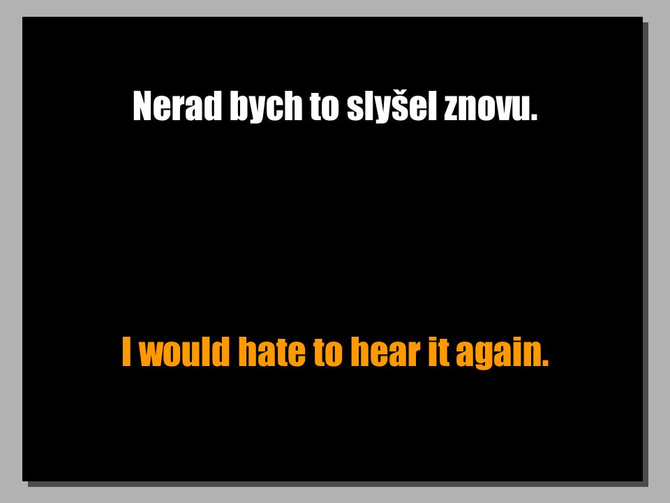 Nerad bych to slyšel znovu. I would hate to hear it again.