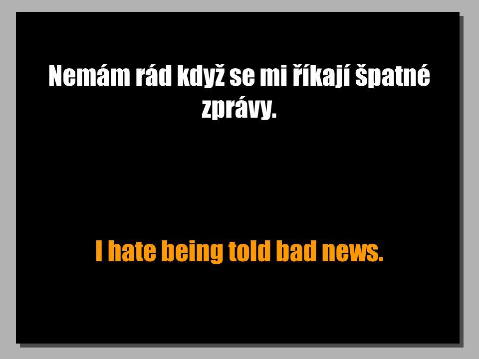 Nemám rád když se mi říkají špatné zprávy. I hate being told bad news.