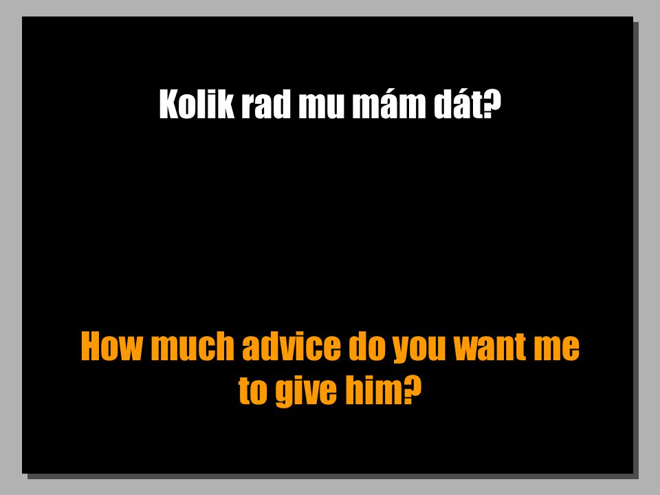 Kolik rad mu mám dát How much advice do you want me to give him