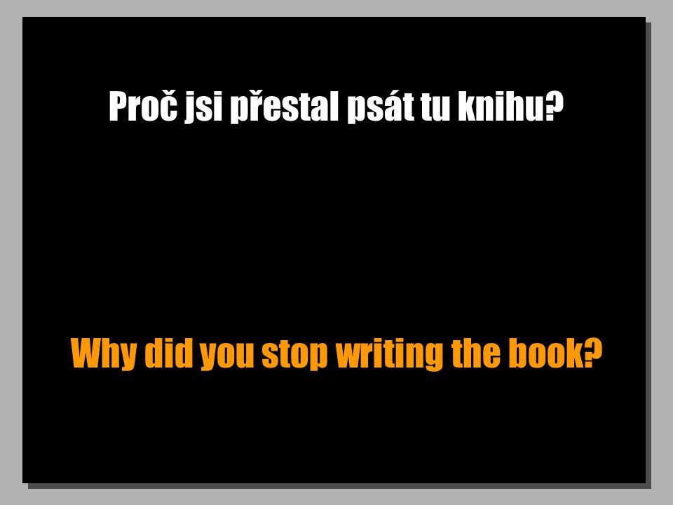 Proč jsi přestal psát tu knihu? Why did you stop writing the book?