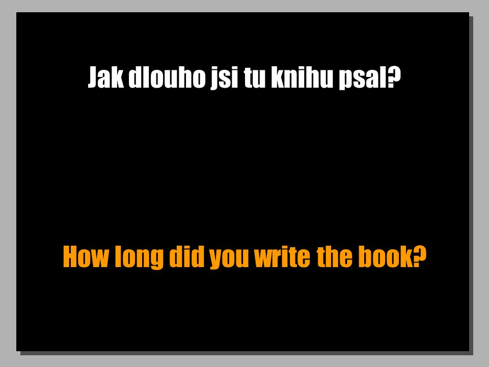 Jak dlouho jsi tu knihu psal? How long did you write the book?