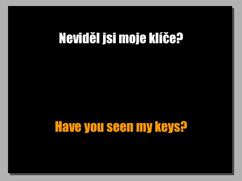 Neviděl jsi moje klíče Have you seen my keys