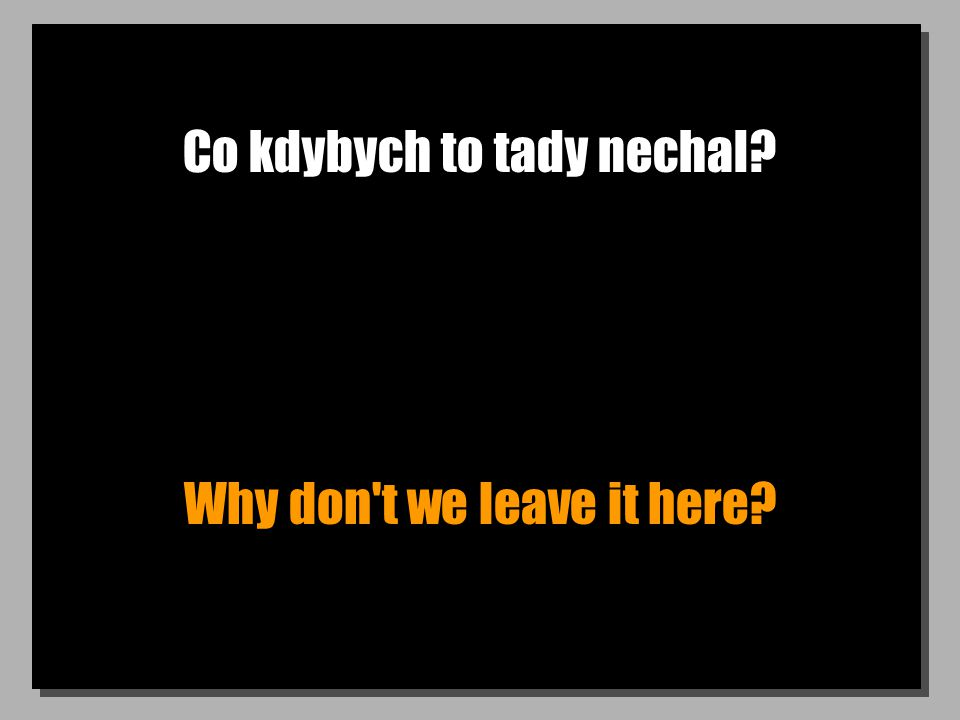 Co kdybych to tady nechal Why don t we leave it here