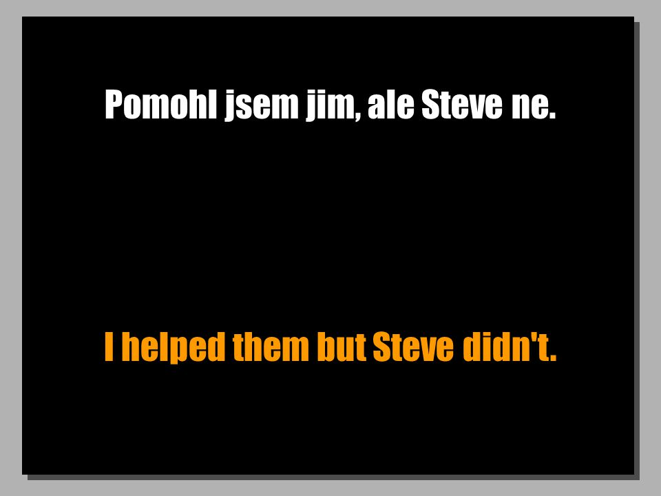 Pomohl jsem jim, ale Steve ne. I helped them but Steve didn t.