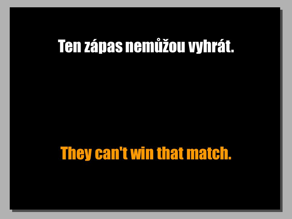 Ten zápas nemůžou vyhrát. They can t win that match.