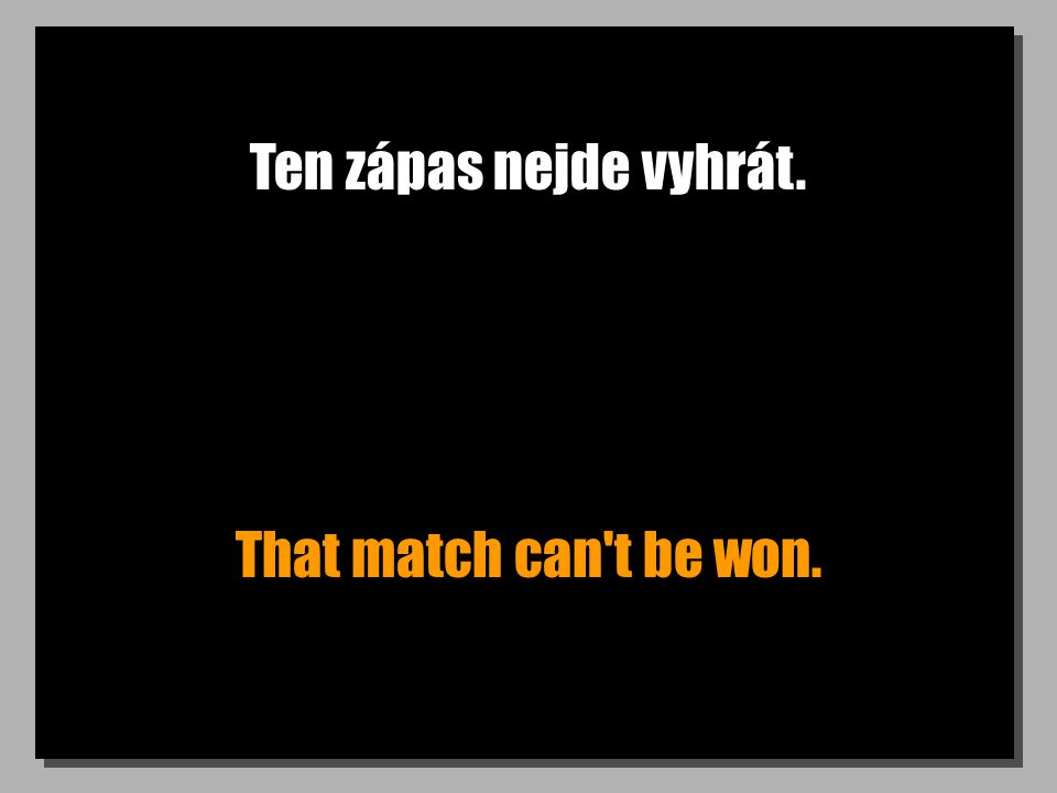 Ten zápas nejde vyhrát. That match can t be won.