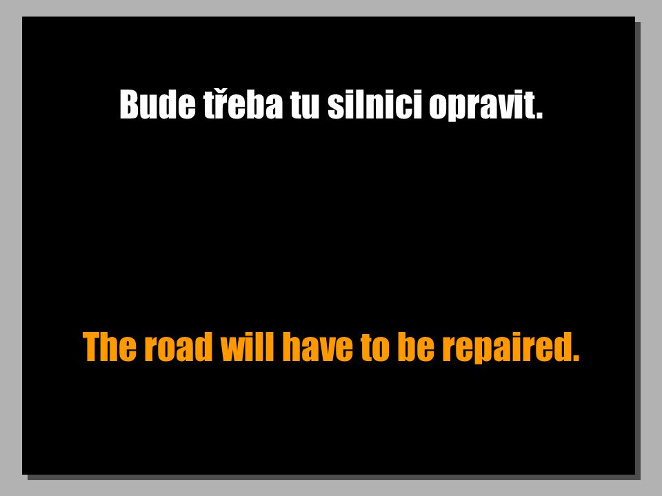 Bude třeba tu silnici opravit. The road will have to be repaired.