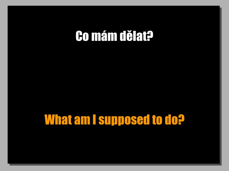Co mám dělat What am I supposed to do