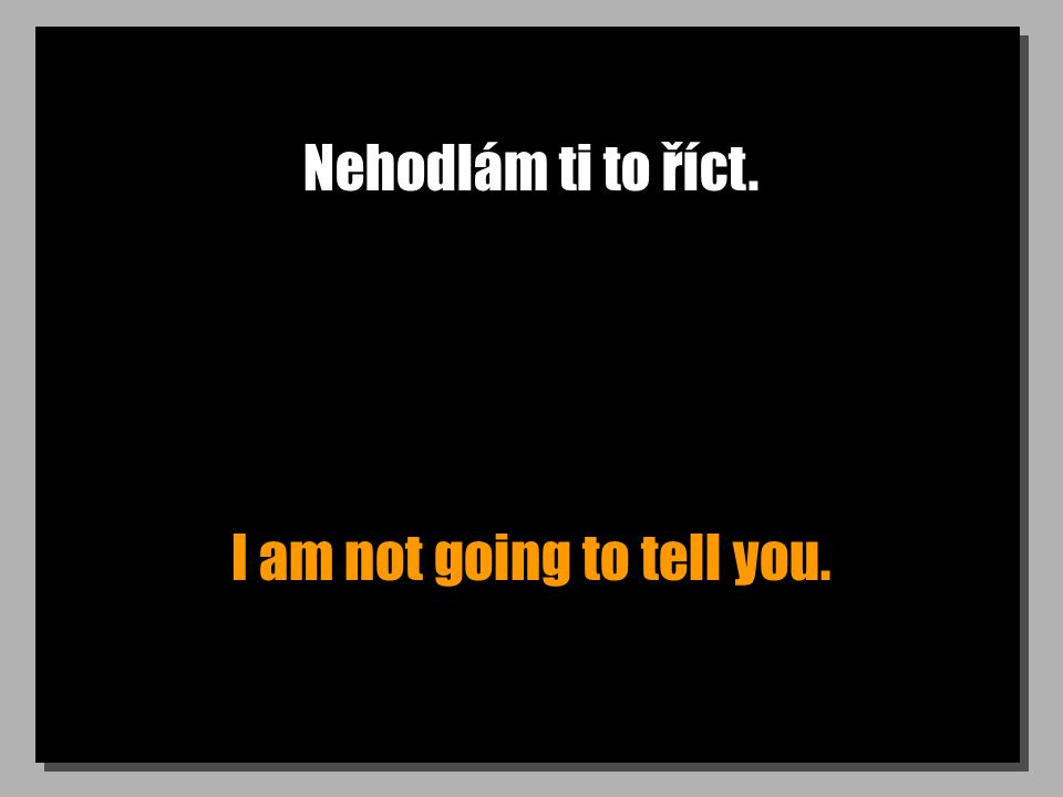 Nehodlám ti to říct. I am not going to tell you.