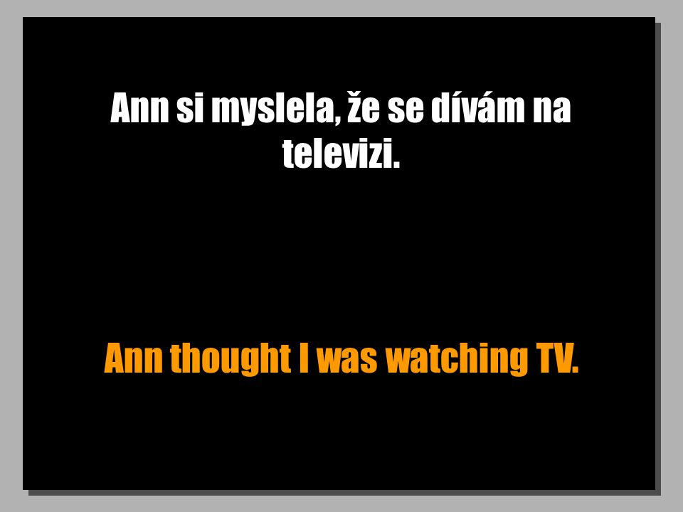 Ann si myslela, že se dívám na televizi. Ann thought I was watching TV.