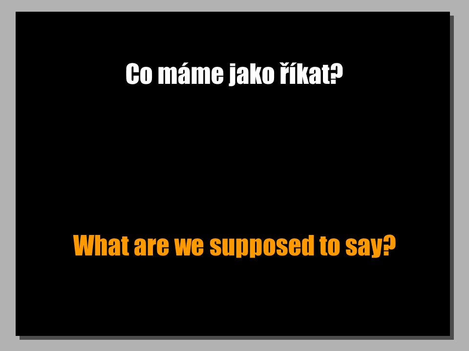 Co máme jako říkat What are we supposed to say