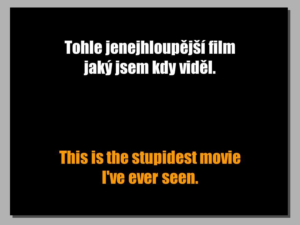 Tohle jenejhloupější film jaký jsem kdy viděl. This is the stupidest movie I ve ever seen.