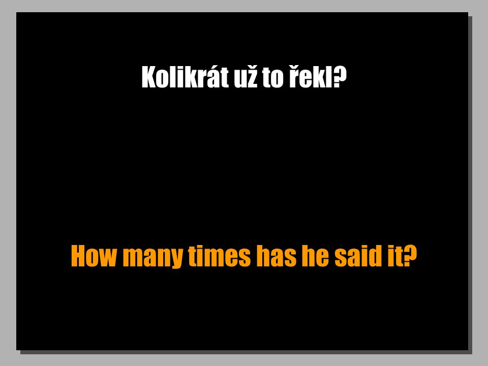 Kolikrát už to řekl How many times has he said it