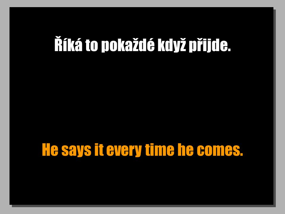 Říká to pokaždé když přijde. He says it every time he comes.