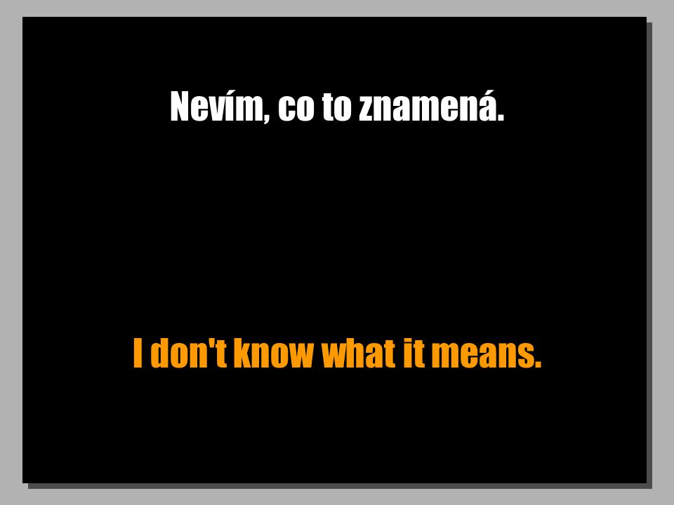 Nevím, co to znamená. I don t know what it means.