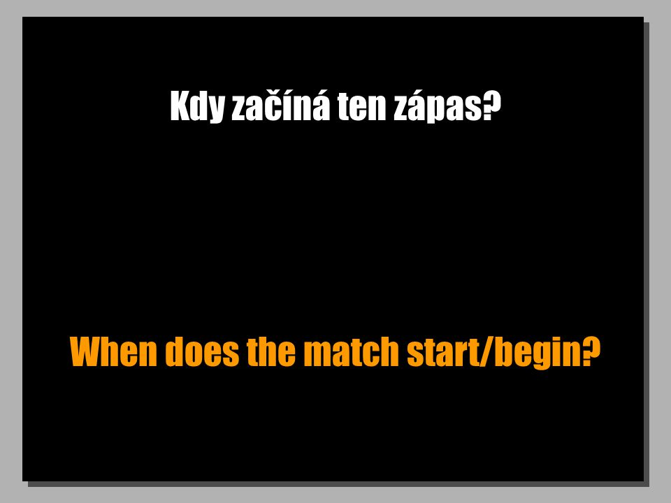 Kdy začíná ten zápas When does the match start/begin
