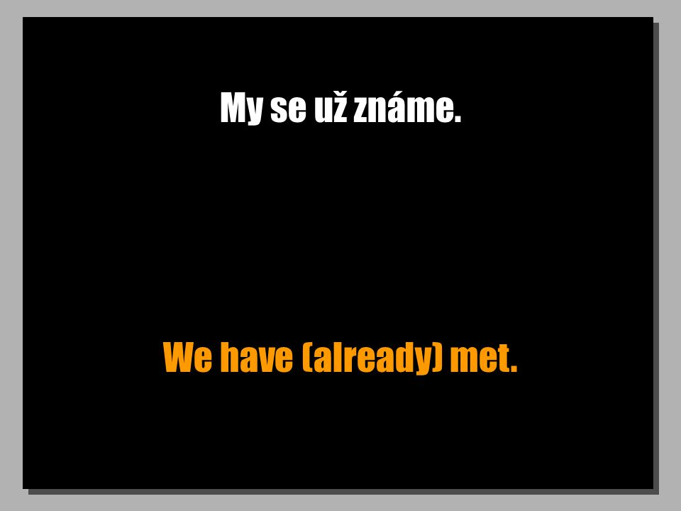 My se už známe. We have (already) met.