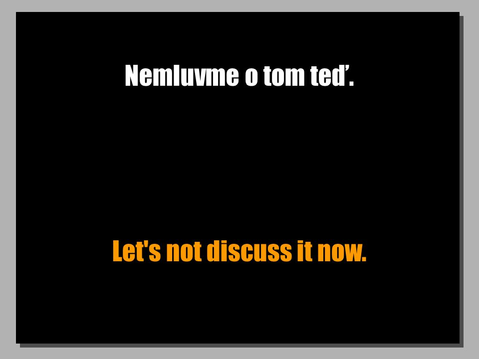 Nemluvme o tom teď. Let s not discuss it now.