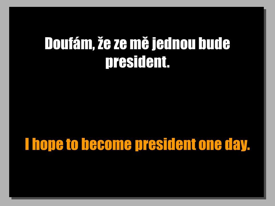 Doufám, že ze mě jednou bude president. I hope to become president one day.