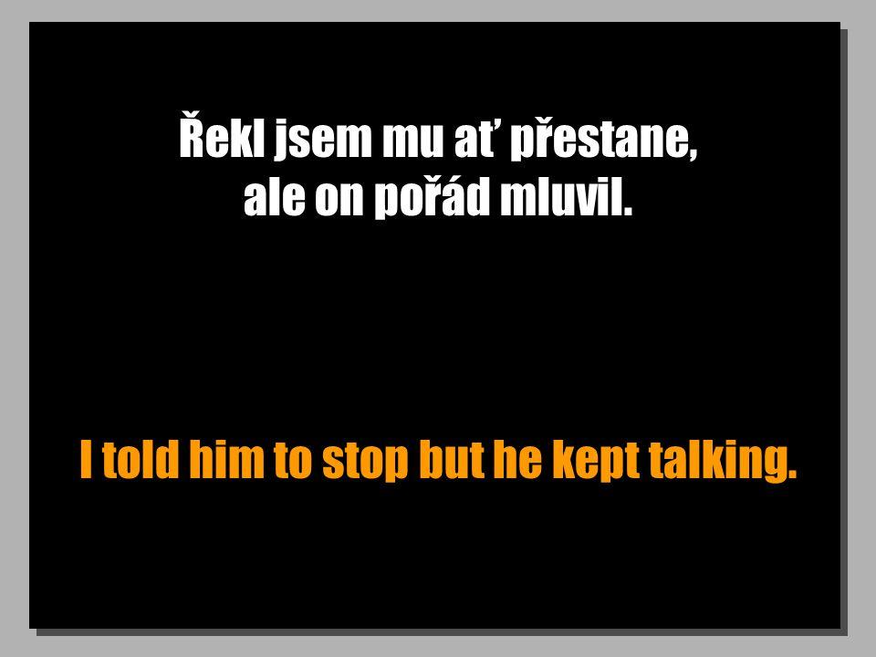 Řekl jsem mu ať přestane, ale on pořád mluvil. I told him to stop but he kept talking.