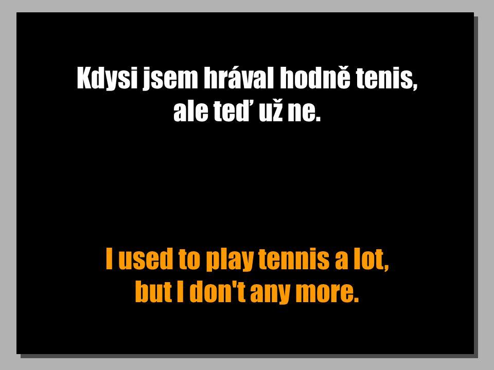 Kdysi jsem hrával hodně tenis, ale teď už ne. I used to play tennis a lot, but I don t any more.