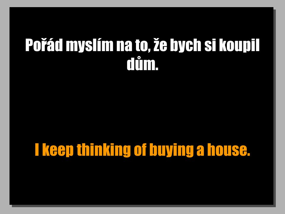 Co kdyby sis koupil dům? Why don t you buy a house?
