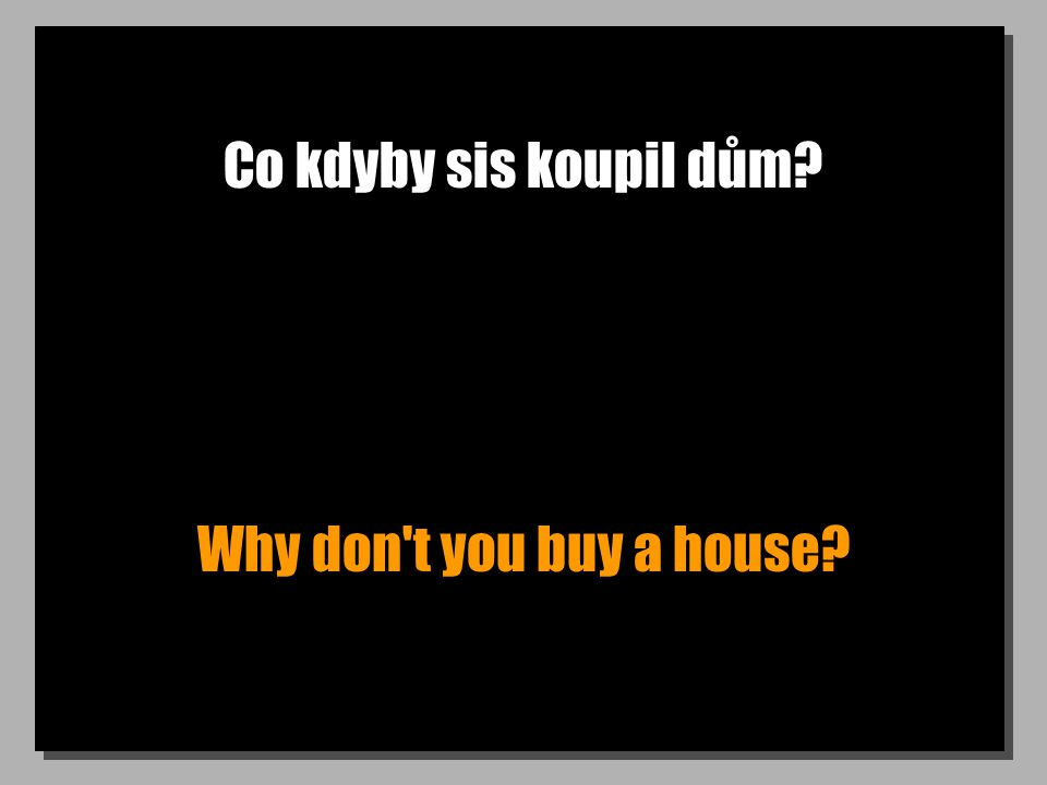 Co kdyby sis koupil dům? Why don't you buy a house?